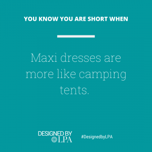 You know you are short when maxi dresses are like camping tents on you.