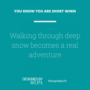 You know you are short when walking though deep snow becomes a real adventure.