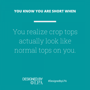 You know you are short when you realize crop tops actually look like normal tops on you.