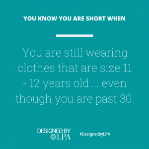 You know you are short when you are still wearing clothes are size 11/ 12 years old... even though you are past 30.