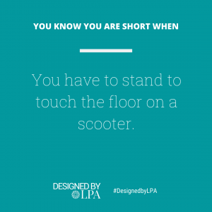 You know you are short when you have to stand to touch the floor on a scooter.