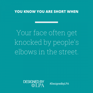 You know you are short when your face often get knocked by people's elbows in the streets.