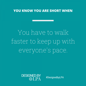 You know you are short when you have to walk faster to keep up with everyone's pace.