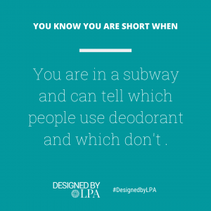 You know you are short when you are in a subway and can tell which people use deodorant and which don't.