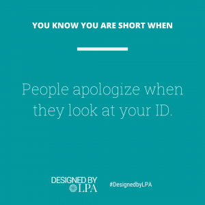 You know you are short when people apologize when they look at your ID.