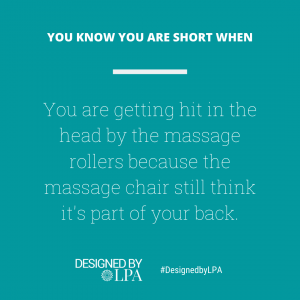 You know you are short when you are getting hot in the head by the massage rollers because the massage chair still thinks it's part of your back.