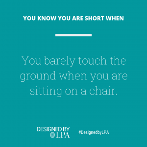 You know you are short when you barely touch the ground when you are sitting on a chair.