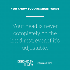 You know you are short when your head is never completely on the head rest, even if the head set is adjustable.
