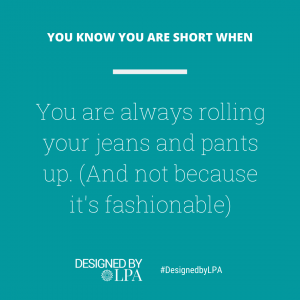 You know you are short when you are always rolling your jeans and pants up. (And not because it's fashionable at the moment.)