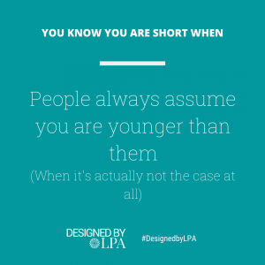 You know you are short when people assume you are always younger than them.