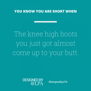 You know you are short when the knee high boots you just got almost come up to your butt.