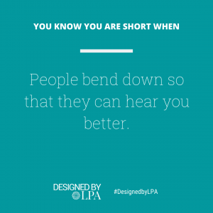 You know you are short when people always bend down so that they can hear you better.