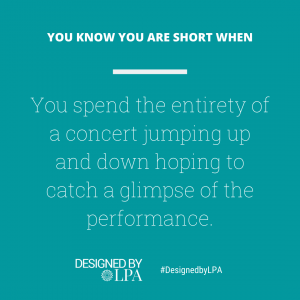 You know you are short when you spend the entirety of a concert jumping up and down hoping to catch a glimpse of the performance. It almost becomes a waste of money.