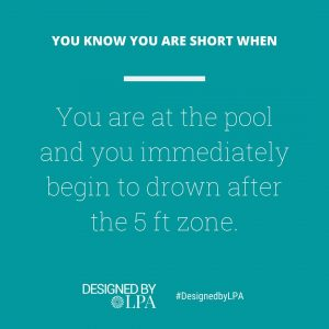 You know you are short when you are at the pool and you immediateley begin to drown after the 5 feet zone.