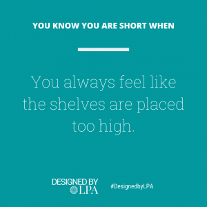 You know you are short when you always feel like the shelves are placed too high.