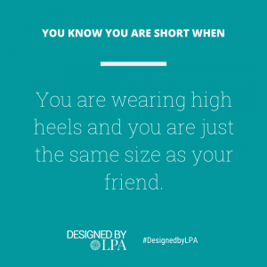 You know you are short when you are wearing high heels and you are just the same size as your friend.