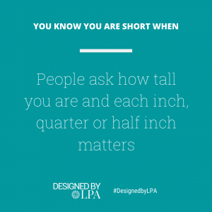You know you are short when people ask how tall you are and each inch, quarter or half inch matters.