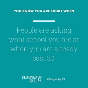 You know you are short when people are asking what school you are at when you are already past 30.