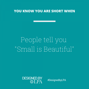 """You know you are short when people keep telling you """"Small is Beautiful""""."""