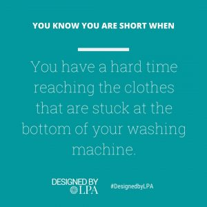 You know you are short when you have a hard time reaching the clothes that are stuck at the bottom of your washing machine.