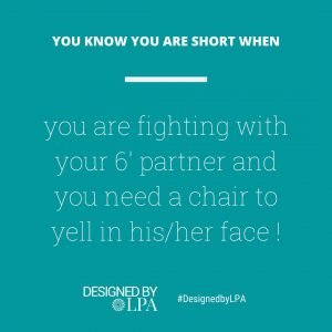 You know you are short when you are fighting with your 6 feet partner and you need a chair to yell in his/ her face.