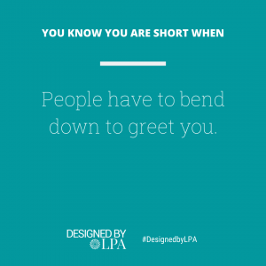 You know you are short when people have to bend down to greet you.